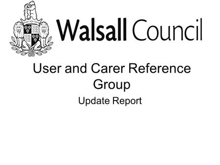 User and Carer Reference Group Update Report. January 2009 We agreed in January who should come to our meetings We agreed when and where to meet and how.