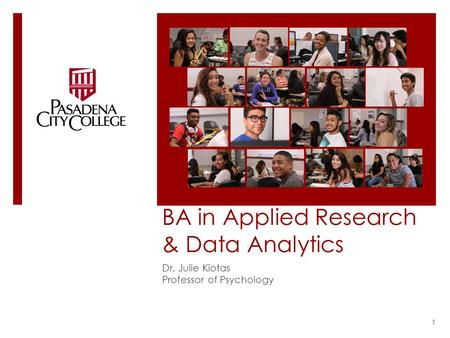 BA in Applied Research & Data Analytics Dr. Julie Kiotas Professor of Psychology 1.