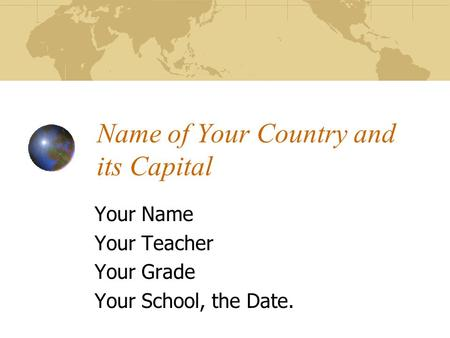 Name of Your Country and its Capital Your Name Your Teacher Your Grade Your School, the Date.