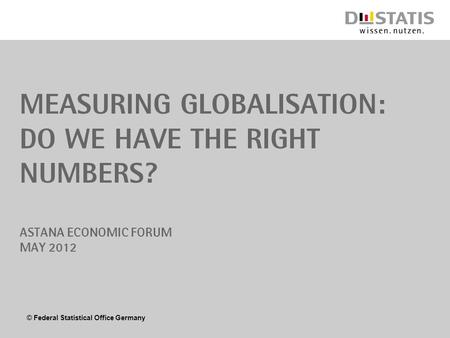 © Federal Statistical Office Germany Measuring Globalisation: Do we have the right numbers? Astana Economic Forum May 2012.