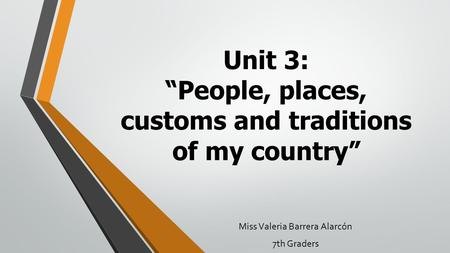 "Unit 3: ""People, places, customs and traditions of my country"" Miss Valeria Barrera Alarcón 7th Graders."