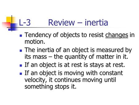 L-3 Review – inertia Tendency of objects to resist changes in motion. The inertia of an object is measured by its mass – the quantity of matter in it.