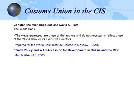 Customs Union in the CIS Constantine Michalopoulos and David G. Tarr The World Bank * The views expressed are those of the authors and do not necessarily.