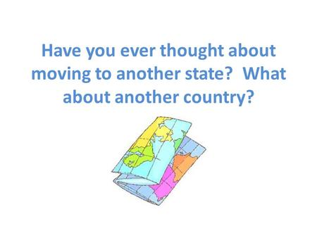 Have you ever thought about moving to another state? What about another country?