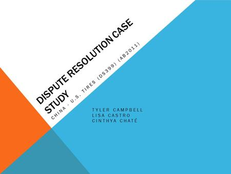 DISPUTE RESOLUTION CASE STUDY CHINA - U.S. TIRES (DS399) (AB2011) TYLER CAMPBELL LISA CASTRO CINTHYA CHATÉ.