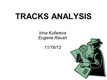 TRACKS ANALYSIS Irina Kufareva Eugene Raush 11/16/12.