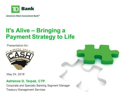 It's Alive – Bringing a Payment Strategy to Life May 24, 2016 Adrienne D. Terpak, CTP Corporate and Specialty Banking Segment Manager Treasury Management.