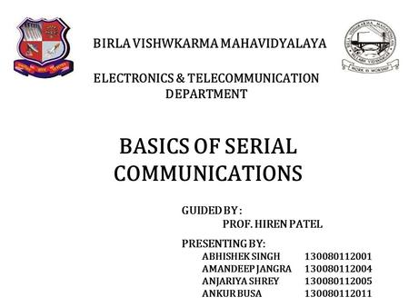 BASICS OF SERIAL COMMUNICATIONS BIRLA VISHWKARMA MAHAVIDYALAYA ELECTRONICS & TELECOMMUNICATION DEPARTMENT PRESENTING BY: ABHISHEK SINGH 130080112001 AMANDEEP.