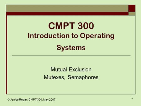 © Janice Regan, CMPT 300, May 2007 0 CMPT 300 Introduction to Operating Systems Mutual Exclusion Mutexes, Semaphores.