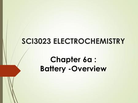 SCI3023 ELECTROCHEMISTRY Chapter 6a : Battery -Overview.