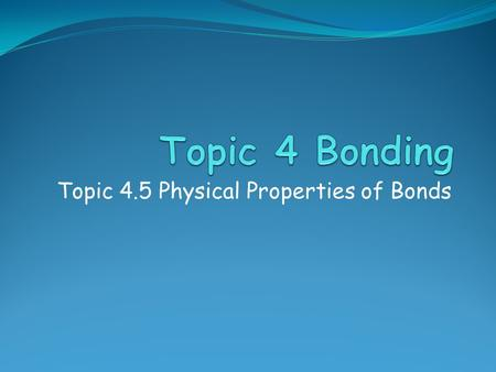 Topic 4.5 Physical Properties of Bonds. Assessment Statements  4.5.1 Compare and explain the following properties of substances resulting from different.