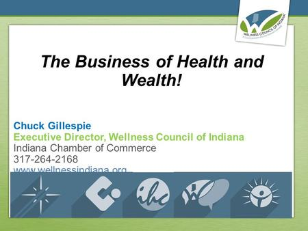 The Business of Health and Wealth! Chuck Gillespie Executive Director, Wellness Council of Indiana Indiana Chamber of Commerce 317-264-2168 www.wellnessindiana.org.