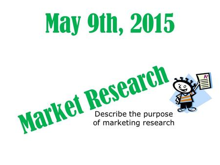 May 9th, 2015 Market Research Describe the purpose of marketing research.