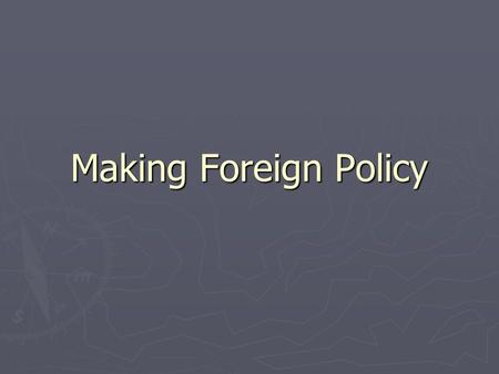 Making Foreign Policy. The President and Foreign Policy ► Foreign Policy: a nation's overall plan for dealing with other nations ► The most basic goal.