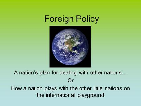 Foreign Policy A nation's plan for dealing with other nations… Or How a nation plays with the other little nations on the international playground.