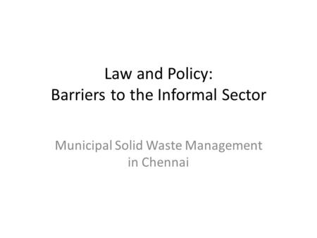 Law and Policy: Barriers to the Informal Sector Municipal Solid Waste Management in Chennai.