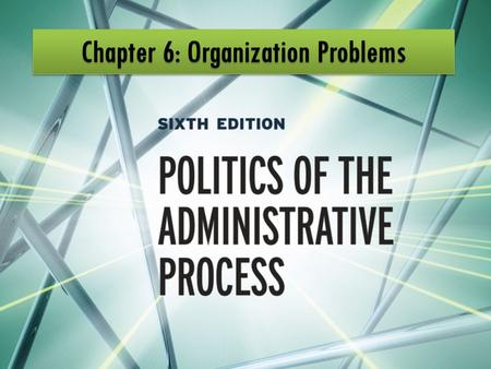 Government Organization Problems Choice of organizational structure is inherently political Many organization problems recur Creating an effective organization.