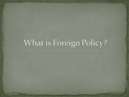 Foreign policy is the conduct of one nation towards another nation Domestic policy is the government's actions within the borders of its own country.
