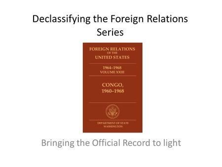 Declassifying the Foreign Relations Series Bringing the Official Record to light.