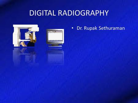 DIGITAL RADIOGRAPHY Dr. Rupak Sethuraman. Specific Learning Objective What is meant by digital What is analog to digital conversion Pixel and its importance.