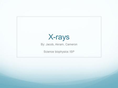 X-rays By: Jacob, Akram, Cameron Science biophysics ISP.