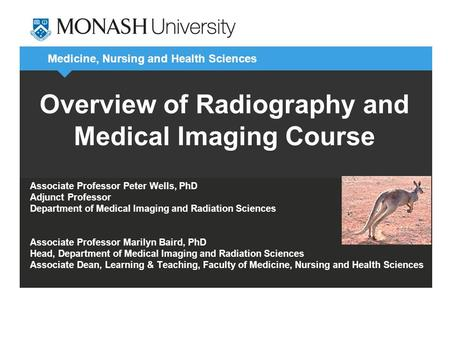 Medicine, Nursing and Health Sciences Overview of Radiography and Medical Imaging Course Associate Professor Peter Wells, PhD Adjunct Professor Department.