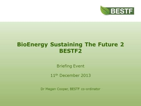 BioEnergy Sustaining The Future 2 BESTF2 Briefing Event 11 th December 2013 Dr Megan Cooper, BESTF co-ordinator.