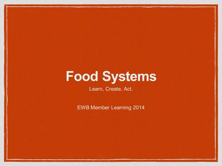 Food Systems Learn, Create, Act. EWB Member Learning 2014.