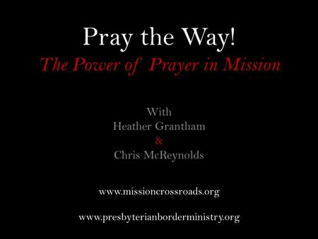 Pray the Way! The Power of Prayer in Mission With Heather Grantham & Chris McReynolds www.missioncrossroads.org www.presbyterianborderministry.org.