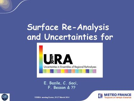 E. Bazile, C. Soci, F. Besson & ?? UERRA meeting Exeter, 25-27 March 2014 Surface Re-Analysis and Uncertainties for.