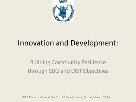 Innovation and Development: Building Community Resilience through SDG and DRR Objectives WFP Presentation at the DIHAD Conference, Dubai, March 2016.