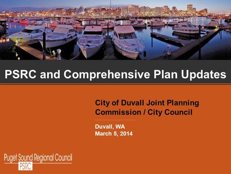 1 PSRC and Comprehensive Plan Updates City of Duvall Joint Planning Commission / City Council Duvall, WA March 5, 2014.