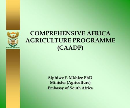 DEPARTMENT: AGRICULTURE COMPREHENSIVE AFRICA AGRICULTURE PROGRAMME (CAADP) Siphiwe F. Mkhize PhD Minister (Agriculture) Embassy of South Africa.