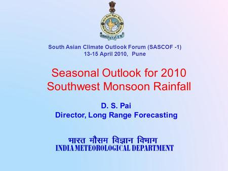 Seasonal Outlook for 2010 Southwest Monsoon Rainfall D. S. Pai Director, Long Range Forecasting South Asian Climate Outlook Forum (SASCOF -1) 13-15 April.
