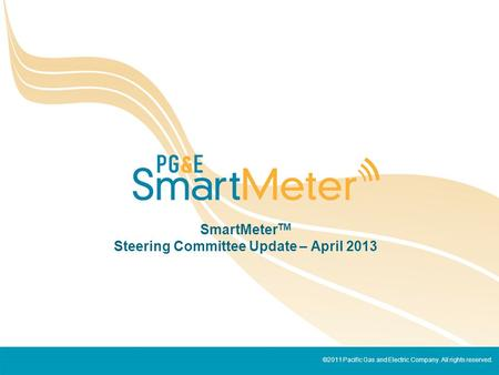 ©2011 Pacific Gas and Electric Company. All rights reserved. SmartMeter TM Steering Committee Update – April 2013.