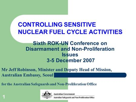 1 Sixth ROK-UN Conference on Disarmament and Non-Proliferation Issues 3-5 December 2007 CONTROLLING SENSITIVE NUCLEAR FUEL CYCLE ACTIVITIES Mr Jeff Robinson,