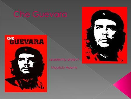 "Leadership project Mauricio Adams. Ernesto "" Che "" Guevara was a Marxist revolutionary, physician, author, guerrilla leader, diplomat and military theorist."