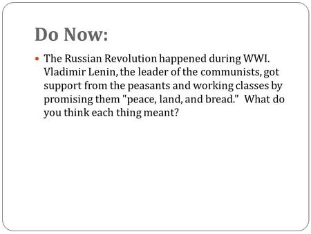 Do Now: The Russian Revolution happened during WWI. Vladimir Lenin, the leader of the communists, got support from the peasants and working classes by.