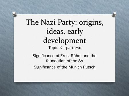 The Nazi Party: origins, ideas, early development Topic E – part two Significance of Ernst Röhm and the foundation of the SA Significance of the Munich.