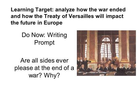 Learning Target: analyze how the war ended and how the Treaty of Versailles will impact the future in Europe Do Now: Writing Prompt Are all sides ever.