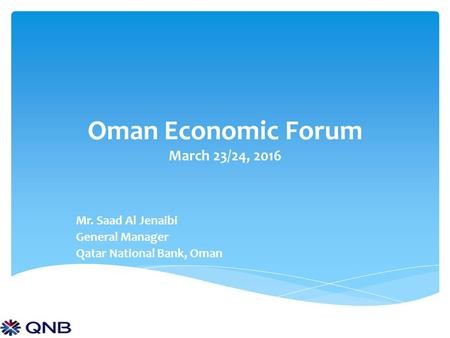 Oman Economic Forum March 23/24, 2016 Mr. Saad Al Jenaibi General Manager Qatar National Bank, Oman.