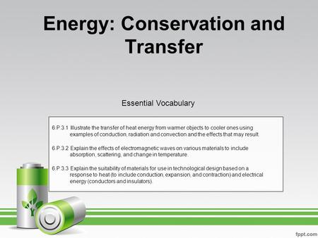 Energy: Conservation and Transfer 6.P.3.1 Illustrate the transfer of heat energy from warmer objects to cooler ones using examples of conduction, radiation.