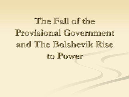 The Fall of the Provisional Government and The Bolshevik Rise to Power.