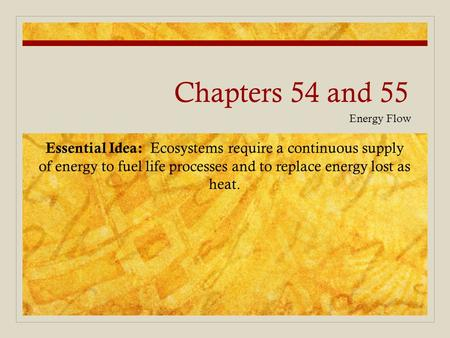 Chapters 54 and 55 Energy Flow Essential Idea: Ecosystems require a continuous supply of energy to fuel life processes and to replace energy lost as heat.