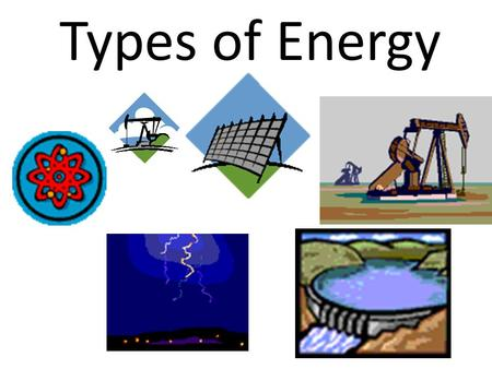 Types of Energy. What is energy? Energy-the ability to do work.