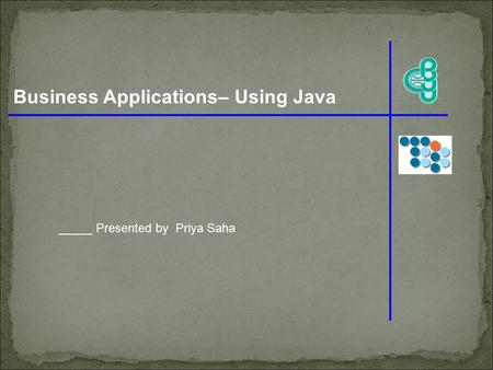 Business Applications– Using Java _____ Presented by Priya Saha.