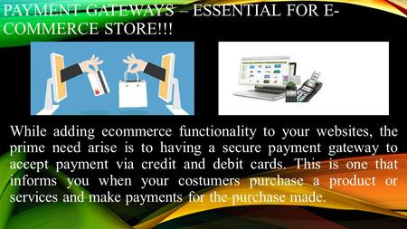 PAYMENT GATEWAYS – ESSENTIAL FOR E- COMMERCE STORE!!! While adding ecommerce functionality to your websites, the prime need arise is to having a secure.