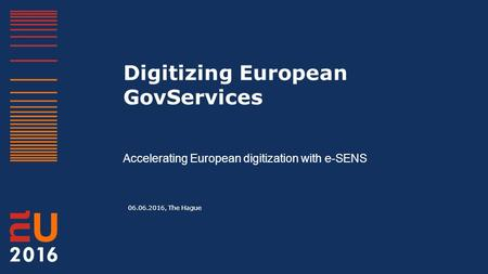 Digitizing European GovServices Accelerating European digitization with e-SENS 06.06.2016, The Hague.