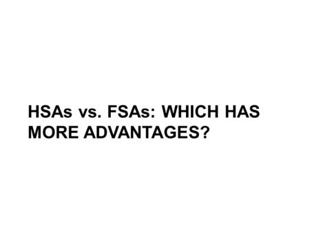 HSAs vs. FSAs: WHICH HAS MORE ADVANTAGES?. Some similarities … You contribute on a pretax basis through payroll deductions … … that reduces your taxable.