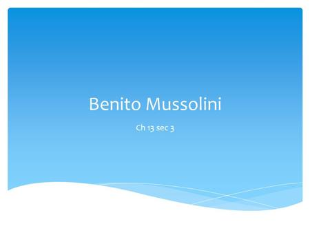 Benito Mussolini Ch 13 sec 3  Born in 1883 in Italy, he moves to Switzerland in 1902.  He was kicked out of the country because he didn't have a job.